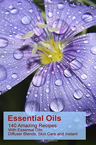 Essential Oils: 140 Amazing Recipes With Essential Oils: Diffuser Blends, Skin Care and Instant Pain Relief: (Essential Oils, Diffuser Recipes and ... Stress Relief, Recipes for diffusers)