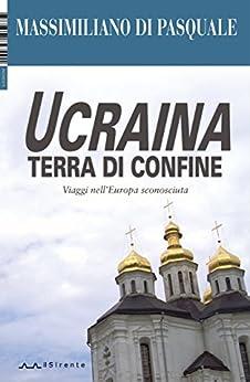 Ucraina terra di confine: Viaggi nell'Europa sconosciuta (Inchieste Vol. 3) di [Di Pasquale, Massimiliano]