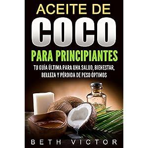 Aceite de coco para principiantes: Tu guía última para una salud, bienestar, belleza y pérdida de peso óptimos (Health, Beauty, Weight Loss, Welln