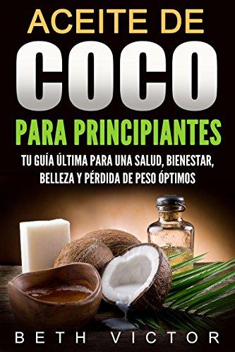 Aceite de coco para principiantes: Tu guía última para una salud, bienestar, belleza y pérdida de peso óptimos (Health, Beauty, Weight Loss, Wellness)