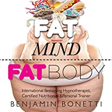Fat Mind, Fat Body - An Effective & Lasting Weight Loss Solution: Now Includes Hypnotic Weight Loss Audio & Free Chapters of Best-Selling Books