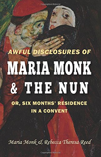 Awful Disclosures of Maria Monk & The Nun; or, Six Months' Residence in a Convent