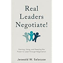 Real Leaders Negotiate!: Gaining, Using, and Keeping the Power to Lead Through Negotiation