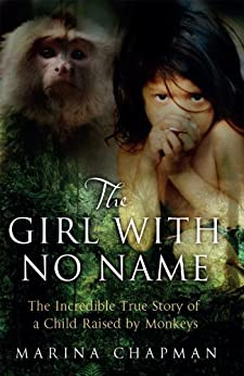 The Girl with No Name: The Incredible True Story of a Child Raised by Monkeys by [Chapman, Marina, James, Vanessa]