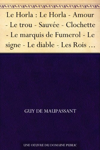 Couverture du livre Le Horla : Le Horla - Amour - Le trou - Sauvée - Clochette - Le marquis de Fumerol - Le signe - Le diable - Les Rois - Au bois - Une famille - Joseph - L'auberge - Le vagabond