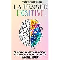 Livres LA PENSÉE POSITIVE: Comment atteindre vos objectifs et mener une vie positive à travers le pouvoir de la pensée PDF