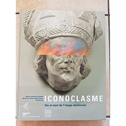 Iconoclasme. Vie et mort de l'image médiévale