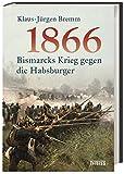 1866: Bismarcks Krieg gegen die Habsburger - Klaus-Jürgen Bremm
