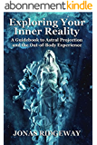 Exploring Your Inner Reality: A Guidebook to Astral Projection and the Out-of-Body Experience (English Edition)