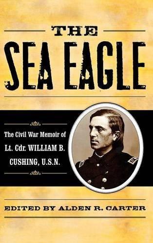 The Sea Eagle: The Civil War Memoir of LCdr. William B. Cushing, U.S.N. (The American Crisis Series: Books on the Civil War Era) (2009-08-16) -
