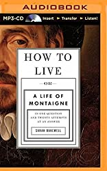 How to Live: Or a Life of Montaigne in One Question and Twenty Attempts at an Answer by Sarah Bakewell (2015-03-31)