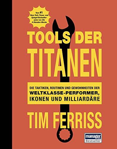 Tools der Titanen: Die Taktiken, Routinen und Gewohnheiten der Weltklasse-Performer, Ikonen und Milliardäre -