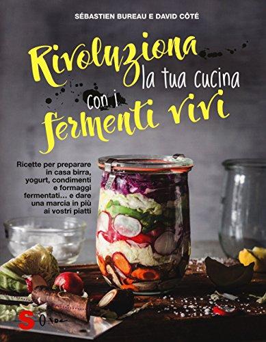 Rivoluziona la tua cucina con i fermenti vivi. Ricette per preparare in casa birra, yogurt, condimenti e formaggi fermentati... e dare una marcia in più ai vostri piatti