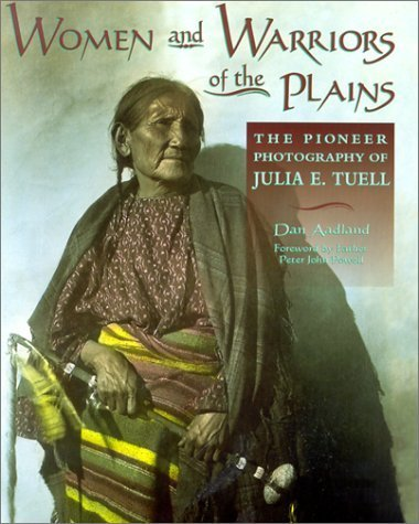 Women and Warriors of the Plains: The Pioneer Photography of Julia E. Tuell by Dan Aadland (2000-06-01)