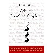 Geheime Dao-Schöpfungslehre: Moderne Dao-Praxis erklärt die älteste und aktuellste chinesische und universelle Welt- und Selbstentstehung