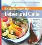 Köstlich essen für Leber und Galle: Was schmeckt und richtig gut bekommt. Vom Snack bis zum Festtagsmenü. Mit 102 abwechslungsreichen Rezepten