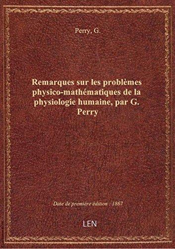Remarques sur les problèmes physico-mathématiques de la physiologie humaine, par G. Perry