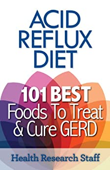 Acid Reflux Diet: 101 Best Foods To Treat & Cure GERD by [Health Research Staff]