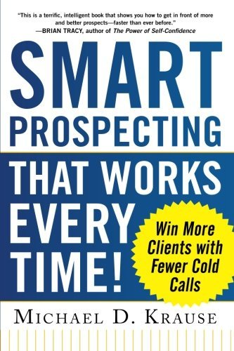 Smart Prospecting That Works Every Time!: Win More Clients with Fewer Cold Calls by Michael D. Krause (2013-03-06)