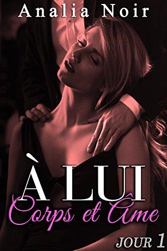 A LUI, Corps et Âme (Jour 1): (Roman Érotique, Bad Boy, Milliardaire, Soumission, Chantage) par Analia Noir