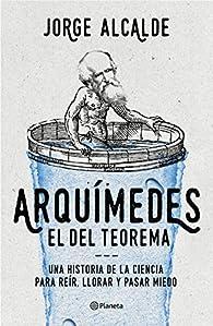 Arquímedes, el del teorema: Una historia de la ciencia para reír, llorar y pasar miedo par Jorge Alcalde
