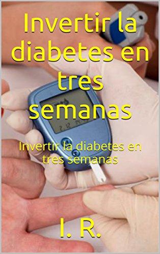 Invertir la diabetes en tres semanas: Invertir la diabetes en tres semanas por I. R.