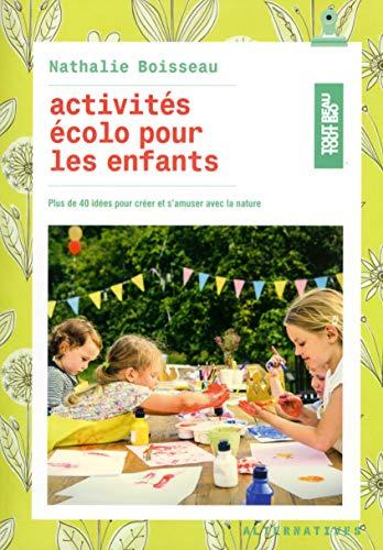 Activités écolo pour les enfants: Plus de 40 idées pour créer et s'amuser avec la nature