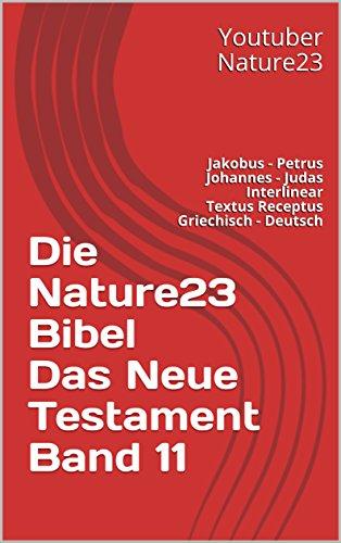 Die Nature23 Bibel Das Neue Testament Band 11: Jakobus - Petrus - Johannes - Judas - Interlinear Textus Receptus Griechisch - Deutsch