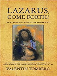 Lazarus, Come Forth!: Meditations of a Christian Esotericist on the Mysteries of the Raising of Lazarus, the Ten Commandments, the Three Kingdoms & the Breath of Life