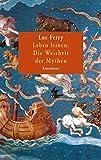 Leben lernen: Die Weisheit der Mythen - Luc Ferry, Lis Künzli