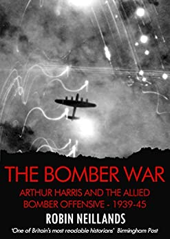 Bomber War: Arthur Harris and the Allied Bomber Offensive 1939-1945 by [Neillands, Robin]