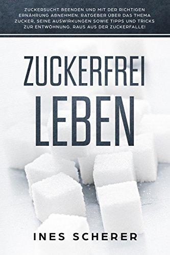 Zuckerfrei leben: Zuckersucht beenden und mit der richtigen Ernährung abnehmen. Ratgeber über das Thema Zucker, seine Auswirkungen sowie Tipps und Tricks zur Entwöhnung. Raus aus der Zuckerfalle! -