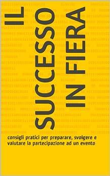 IL SUCCESSO IN FIERA: consigli pratici per preparare, svolgere e valutare la partecipazione ad un evento di [Balducci, Gabriele]