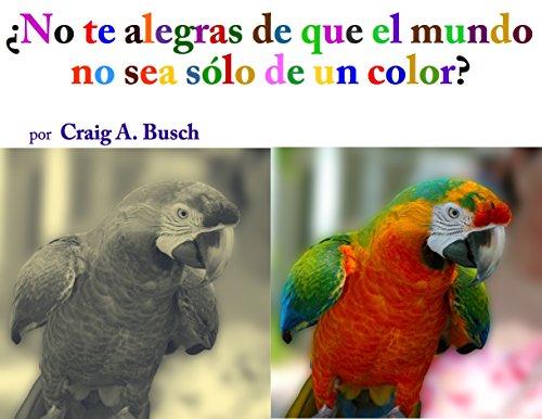 ¿No te alegras de que el mundo no sea sólo de un color? por Craig A. Busch