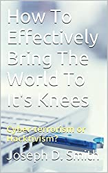 How To Effectively Bring The World To It's Knees: Cyber-terrorism or Hacktivism?
