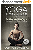 Yoga: A Man's Guide: The 30 Most Powerful Yoga Poses to Sharpen Your Mind and Strengthen Your Body (Just 10 Minutes a Day!, Yoga Mastery Series) (English Edition)