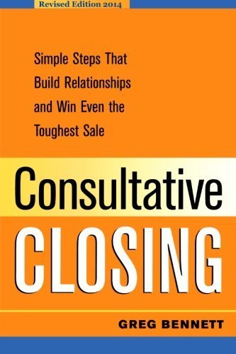 Consultative Closing: Simple Steps That Build Relationships and Win Even the Toughest Sale by Greg Bennett (2014-06-04)