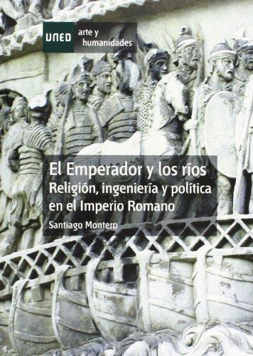 El emperador y los ríos. Religión, ingeniería y política en el imperio romano (Artes y Humanidades) por Santiago MONTERO HERRERO