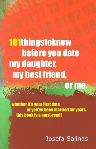 101 Things to Know Before You Date My Daughter, My Best Friend, or Me: Whether Its Your First Date or Youve Been Married for Years This Book is a Must-read! by Josefa Salinas (2006-07-31)