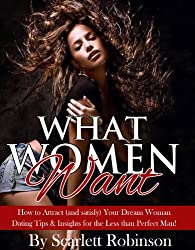 What Women Want - How to Attract (and satisfy) Your Dream Woman: Dating Tips & Insights for the Less than Perfect Man!