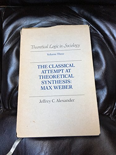 Theoretical Logic in Sociology: Vol. 3.  The Classical Attempt at Theoretical Synthesis:  Max Weber.: Classical Attempt at Theoretical Synthesis - Max ... 3 (Theoretical Logic in Sociology Volume 3)