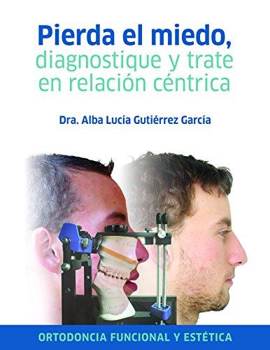 Pierda el miedo, diagnostique y trate en relación céntrica: Ortodoncia funcional estética por Alba Lucía Gutiérrez