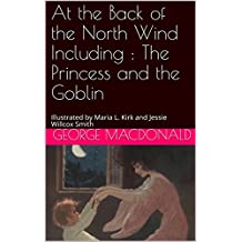 At the Back of the North Wind Including : The Princess and the Goblin: Illustrated by Maria L. Kirk and Jessie Willcox Smith  (English Edition)