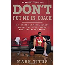 Don't Put Me In, Coach: My Incredible NCAA Journey from the End of the Bench to the End of the Bench by Mark Titus (2013-03-12)