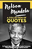 Nelson Mandela: A Collection Of Quotes: His Thoughts On: Change, Education, Freedom, Perseverance, Courage, Kindness, Faith, Hope, Optimism And More!