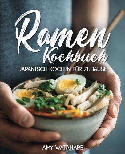 Ramen Kochbuch - Japanisch kochen für Zuhause: Das Buch für Fans der japanischen Nudelsuppen mit Grundlagen und den besten Ramen Rezepten - Koreanische Küche
