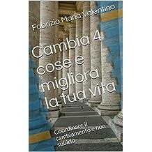 Cambia 4 cose e migliora la tua vita: Coordinare il cambiamento e non subirlo (Amati365 Vol. 1) (Italian Edition)