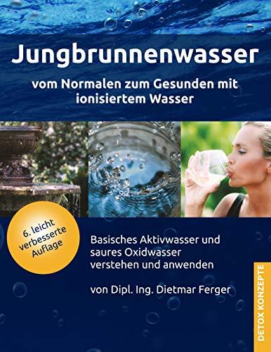 Neue Wasser - (Jungbrunnenwasser: Vom Normalen zum Gesunden mit ionisiertem Wasser (DETOX KONZEPTE / Neue Wege zur Gesundheit))
