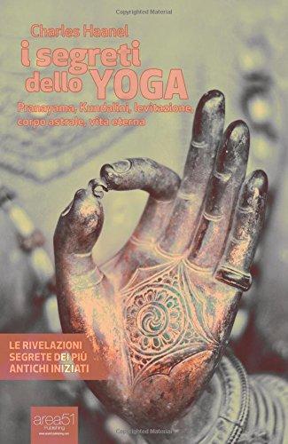 I segreti dello yoga. Pranayama, Kundalini, levitazione, corpo astrale, vita eterna