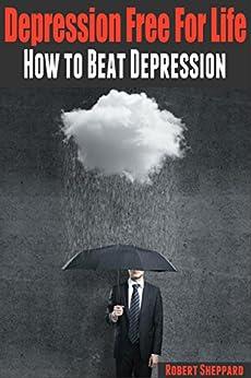 Depression: Depression Free For Life: How to Beat Depression (Depression Cure, Depression and anxiety, depression books, depression, mental health, bipolar treatment,) (English Edition) von [Sheppard, Robert]